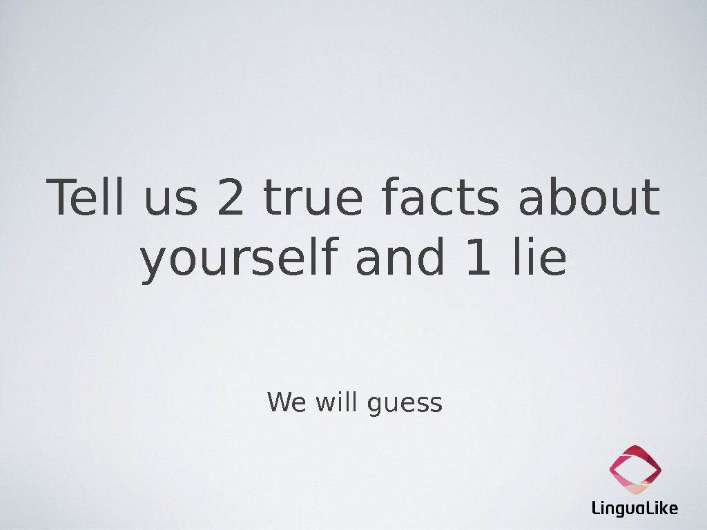 Tell us 2 true facts about yourself and 1 lie We will guess