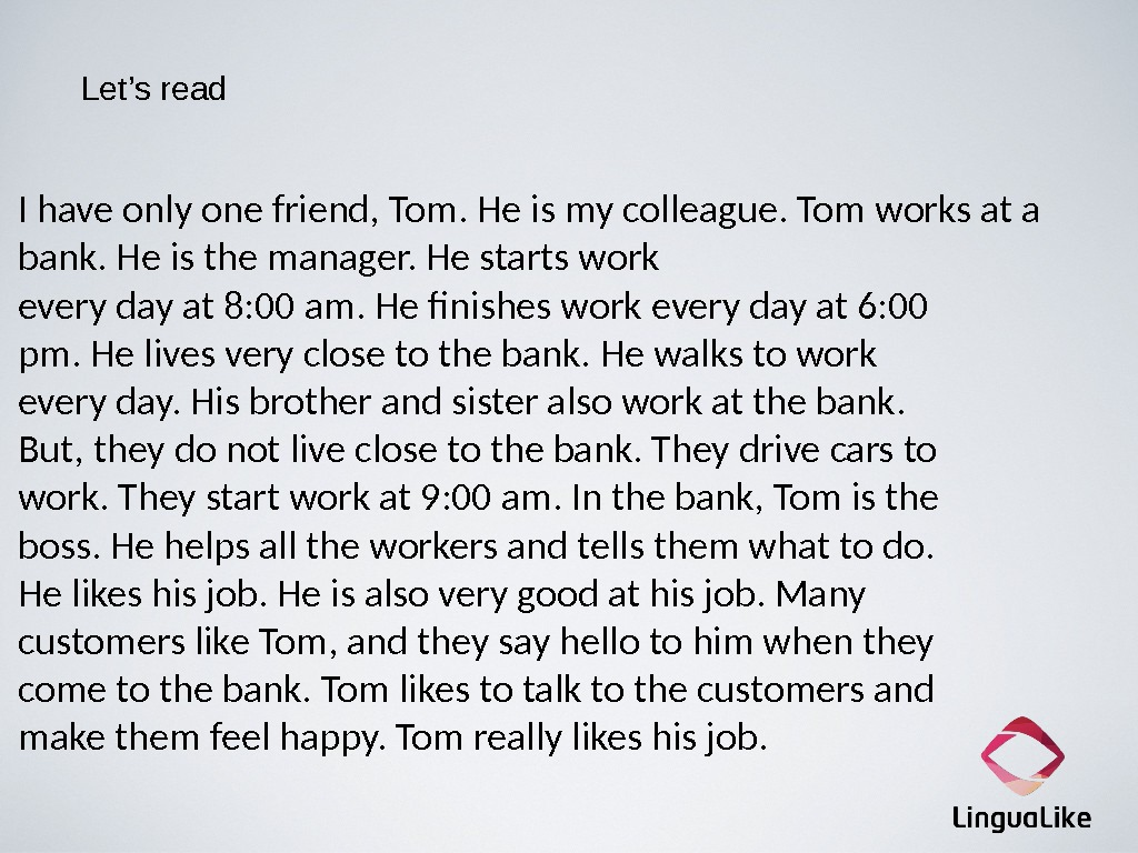 Let's read I have only one friend, Tom. He is my colleague. Tom works at a
