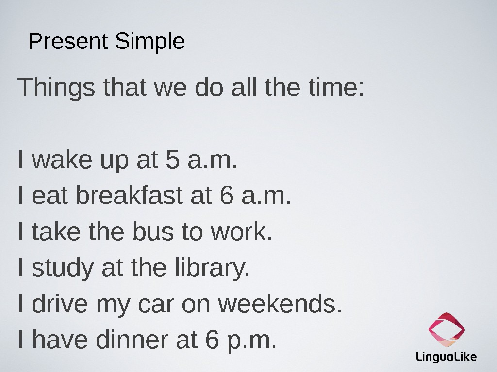 Present Simple Things that we do all the time: I wake up at 5 a. m.
