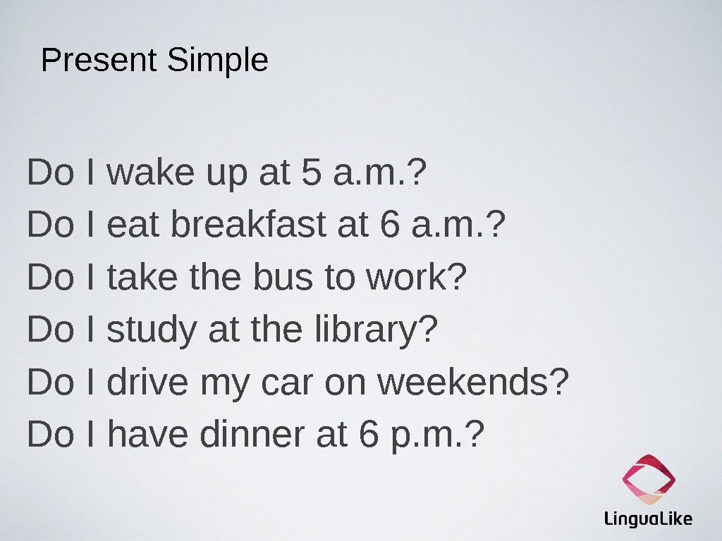 Present Simple Do I wake up at 5 a. m. ? Do I eat breakfast at