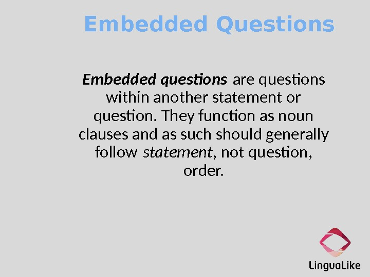 Embedded Questions Embedded questions are questons within another statement or queston. They functon as noun clauses