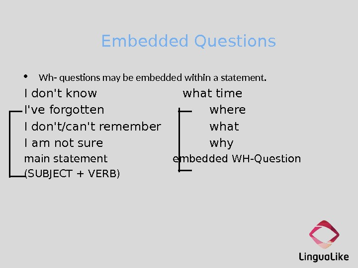 Embedded Questions Wh- questons may be embedded within a statement. I don't know what time I've