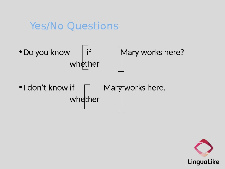Yes/No Questions • Do you know if Mary works here? whether • I don't know if
