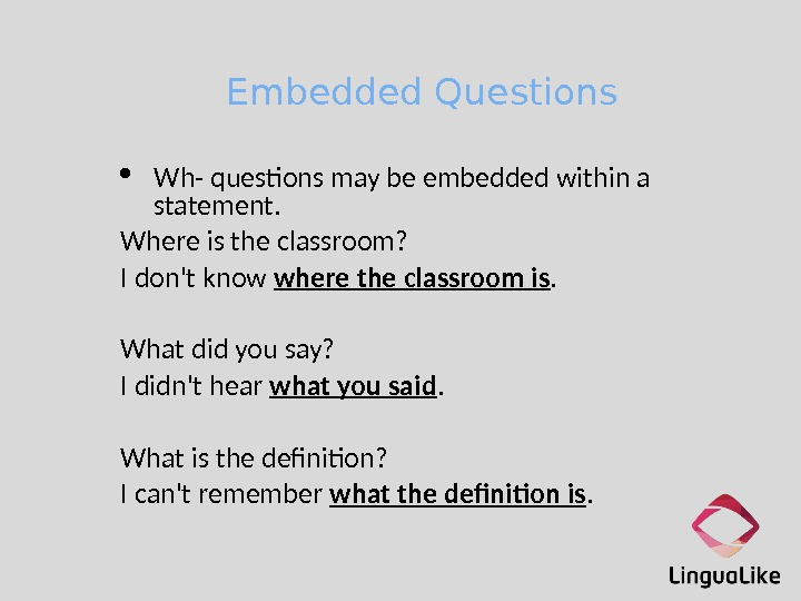 Embedded Questions Wh- questons may be embedded within a statement. Where is the classroom?  I