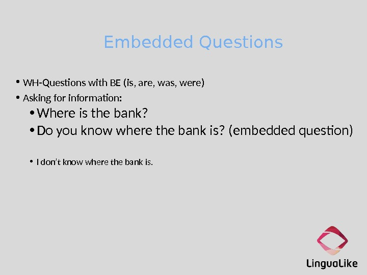 Embedded Questions • WH-Questons with BE (is, are, was, were) • Asking for informaton:  •