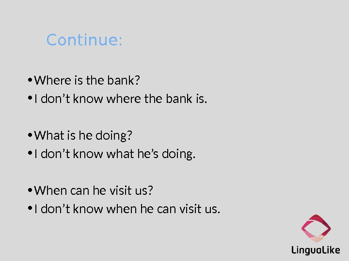 Continue:  • Where is the bank?  • I don't know where the bank is.
