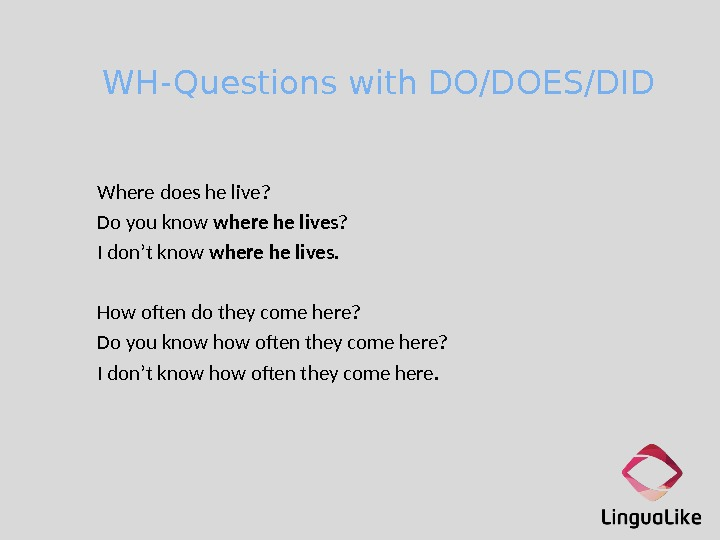 WH-Questions with DO/DOES/DID Where does he live? Do you know where he lives ? I don't