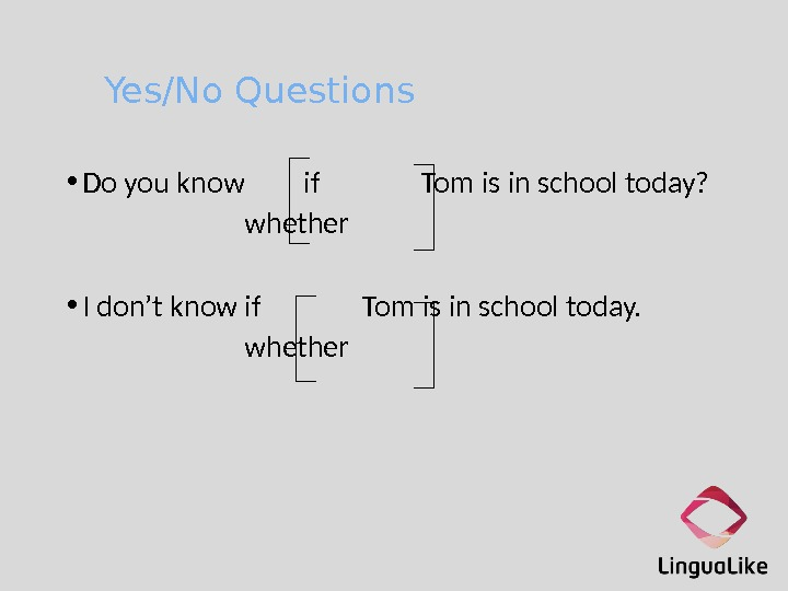 Yes/No Questions • Do you know if Tom is in school today? whether • I don't