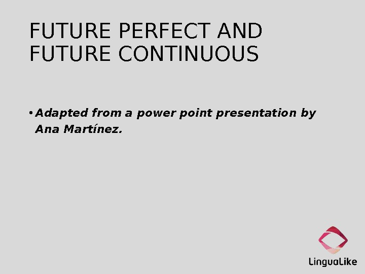 FUTURE PERFECT AND FUTURE CONTINUOUS • Adapted from a power point presentation by Ana Martínez.