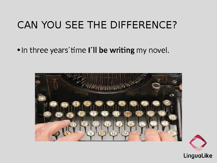 CAN YOU SEE THE DIFFERENCE?  • In three years´time I´ll be writing my novel.