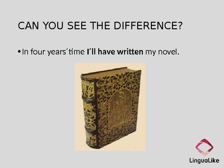 CAN YOU SEE THE DIFFERENCE?  • In four years´time I´ll have written my novel.