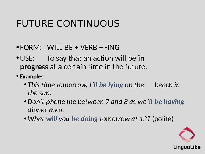 FUTURE CONTINUOUS • FORM: WILL BE + VERB + -ING • USE: To say that an