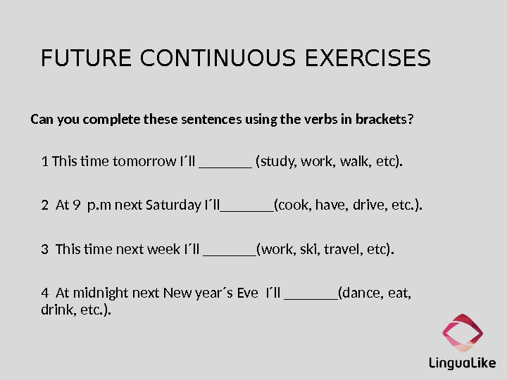 FUTURE CONTINUOUS EXERCISES Can you complete these sentences using the verbs in brackets? 1 This time