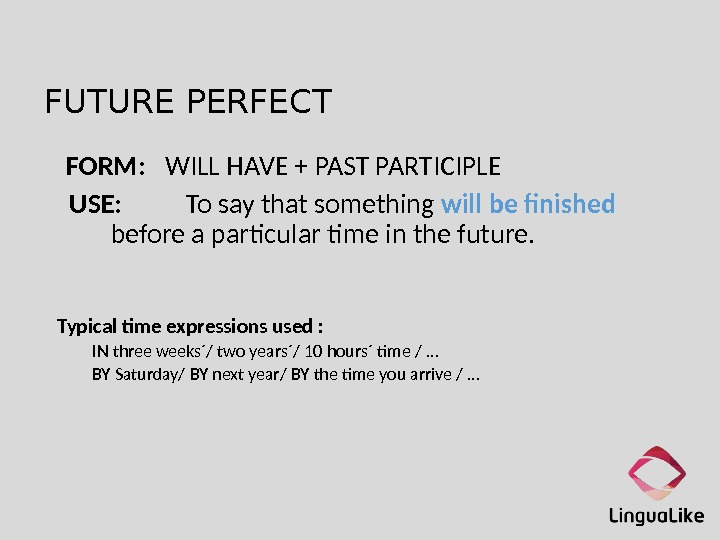 FUTURE PERFECT  FORM: WILL HAVE + PAST PARTICIPLE  USE:  To say that something