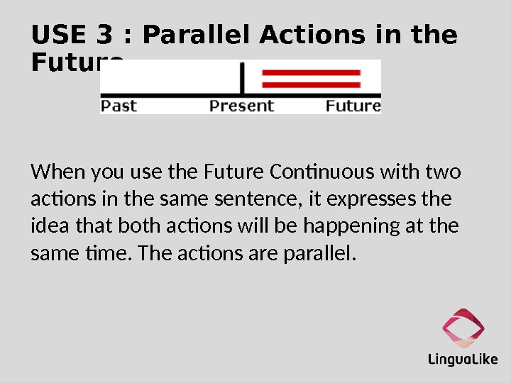 USE 3 : Parallel Actions in the Future When you use the Future Continuous with two