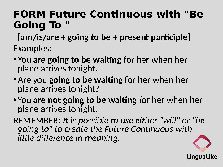 FORM Future Continuous with Be Going To  [am/is/are + going to be + present participle]