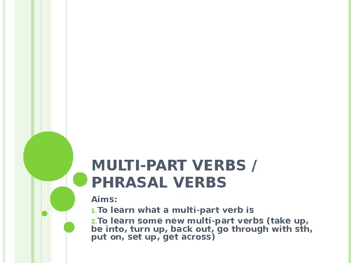 MULTI-PART VERBS / PHRASAL VERBS Aims:  1. To learn what a multi-part verb is 2.