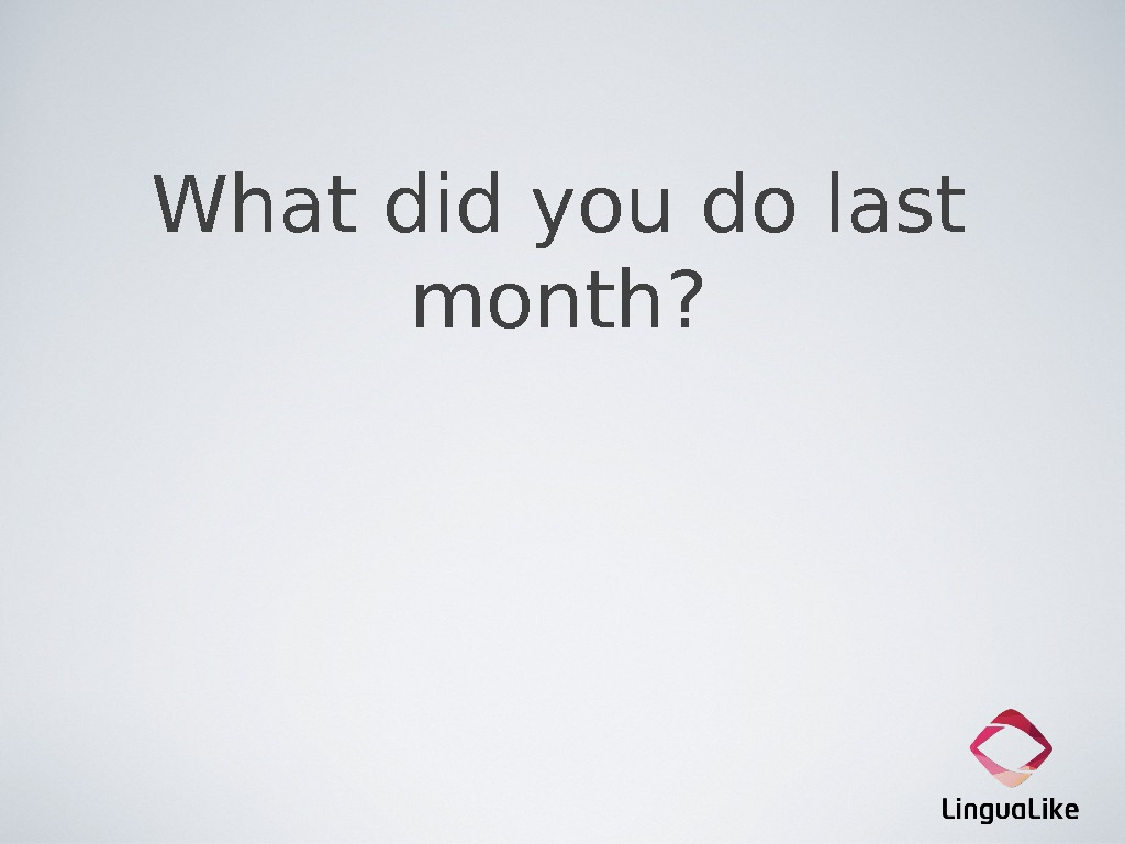 What did you do last month?