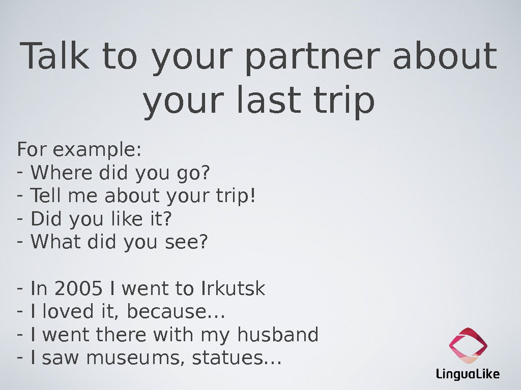 Talk to your partner about your last trip For example: - Where did you go?