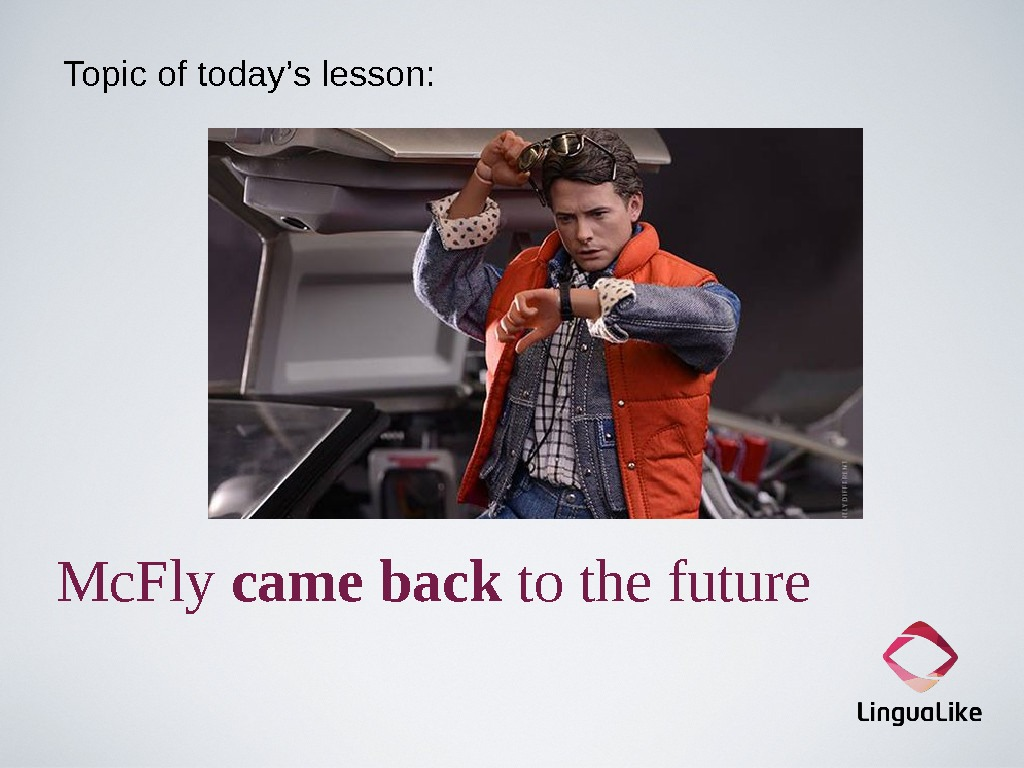 Topic of today's lesson: Mc. Fly came  back to the future