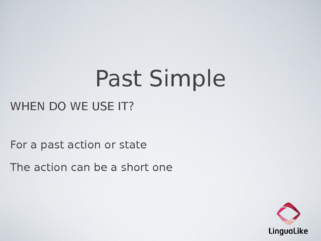 Past Simple WHEN DO WE USE IT? For a past action or state The action can