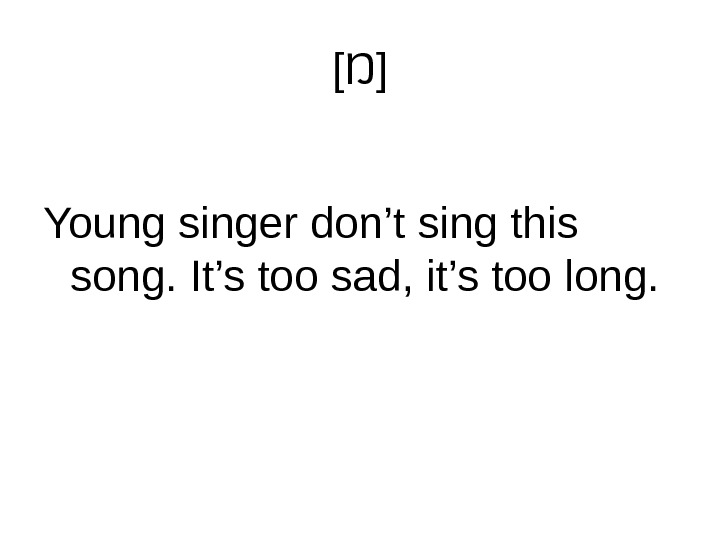 [ Ŋ ] Young singer don't sing this song. It's too sad, it's too long.