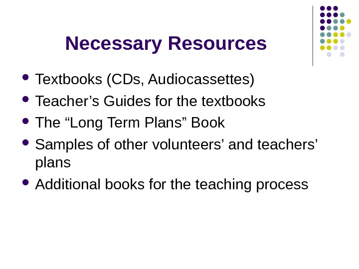 "Necessary Resources Textbooks (CDs, Audiocassettes) Teacher's Guides for the textbooks The ""Long Term Plans"" Book Samples"