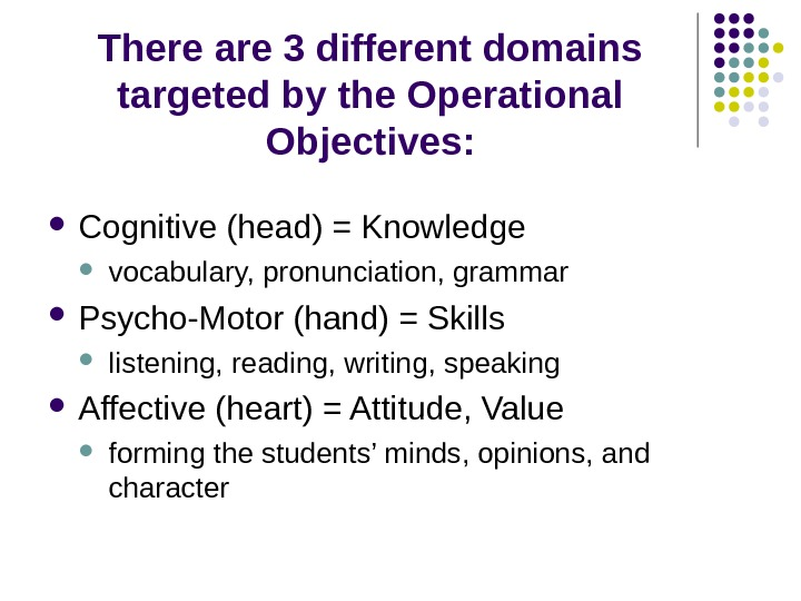 There are 3 different domains targeted by the Operational Objectives:  Cognitive (head) = Knowledge vocabulary,