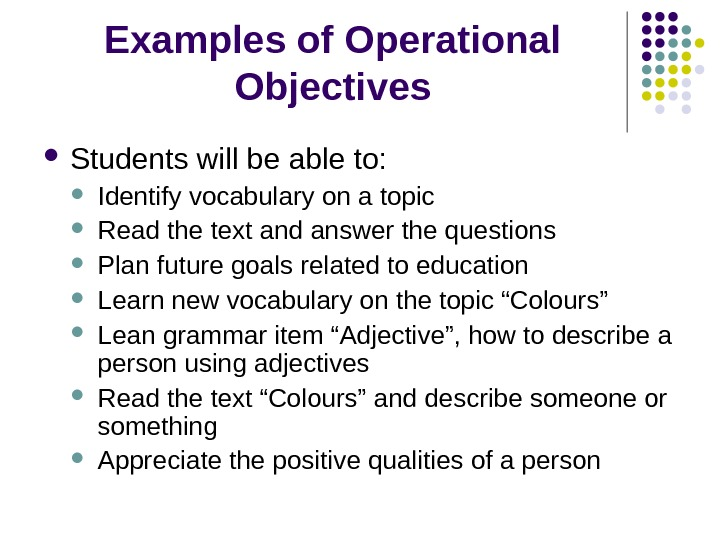 Examples of Operational Objectives Students will be able to:  Identify vocabulary on a topic Read