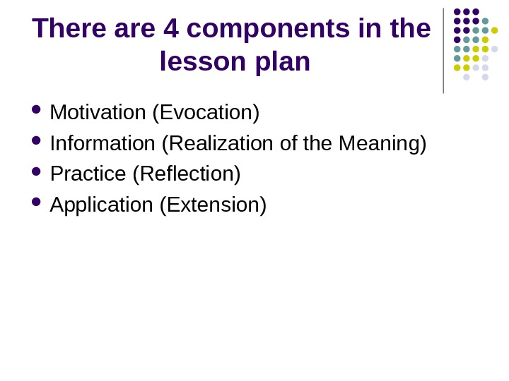 There are 4 components in the  lesson plan Motivation (Evocation) Information (Realization of the Meaning)