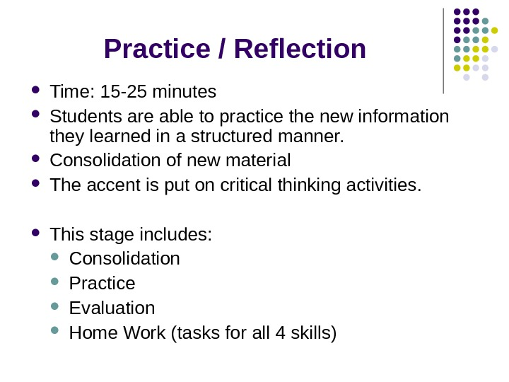 Practice / Reflection Time: 15 -25 minutes Students are able to practice the new information they