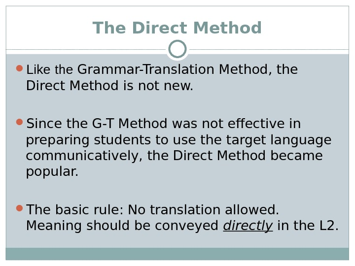 The Direct Method Like  the Grammar-Translation Method, the Direct Method is not new.  Since