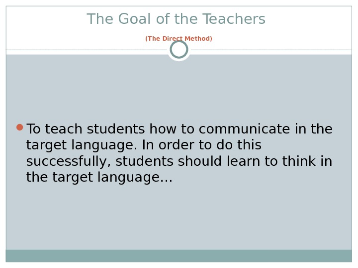 The Goal of the Teachers  (The Direct Method)  To teach students how to communicate