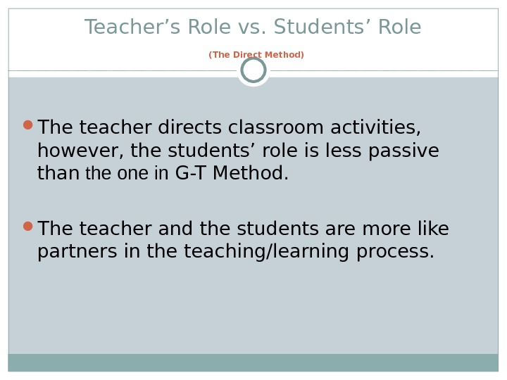 Teacher's Role vs. Students' Role  (The Direct Method) The teacher directs classroom activities,  however,