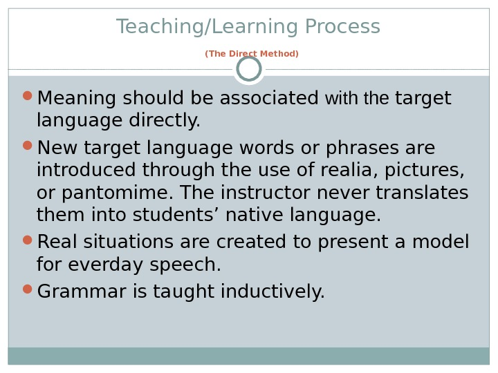 Teaching/Learning Process  (The Direct Method) Meaning should be associated with the target language directly.