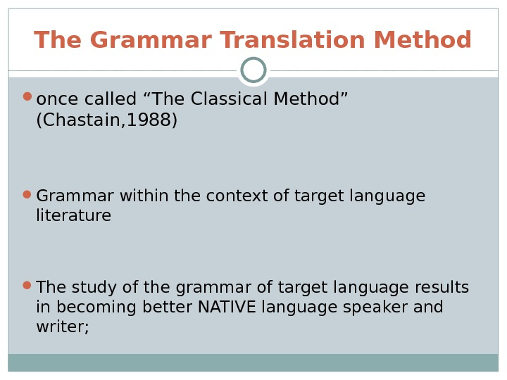 "The Grammar Translation Method once called ""The Classical Method"" (Chastain, 1988) Grammar within the context of"