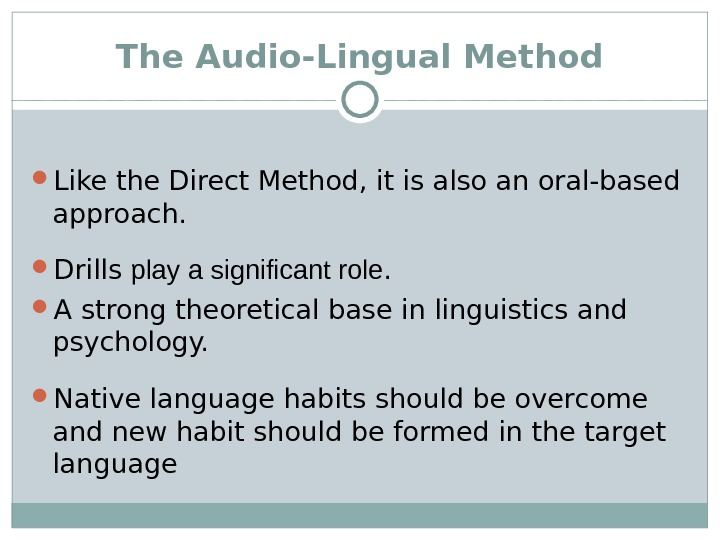 The Audio-Lingual Method Like the Direct Method, it is also an oral-based approach.  Drills play