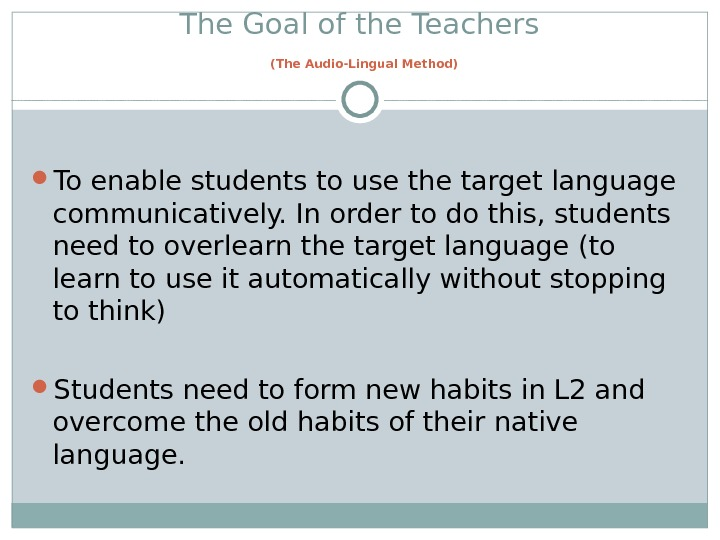 The Goal of the Teachers  (The Audio-Lingual Method) To enable students to use the target