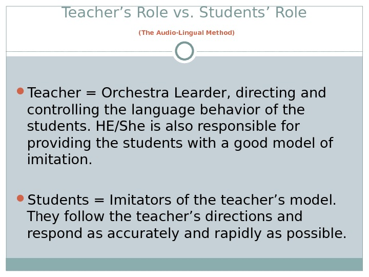 Teacher's Role vs. Students' Role  (The Audio-Lingual Method) Teacher = Orchestra Learder, directing and controlling