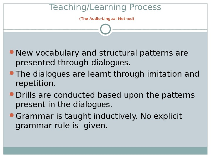 Teaching/Learning Process  (The Audio-Lingual Method) New vocabulary and structural patterns are presented through dialog ue