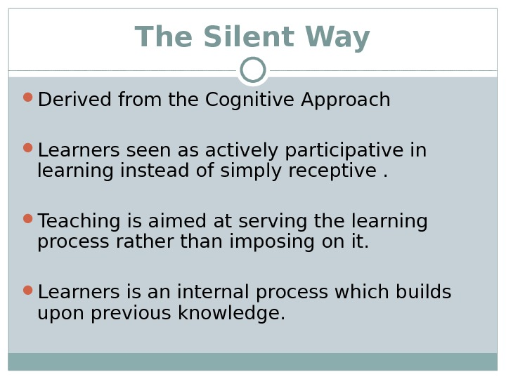 The Silent Way Derived from the Cognitive Approach Learners seen as actively participative in learning instead