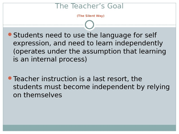 The Teacher's Goal  (The Silent Way) Students need to use the language for self expression,