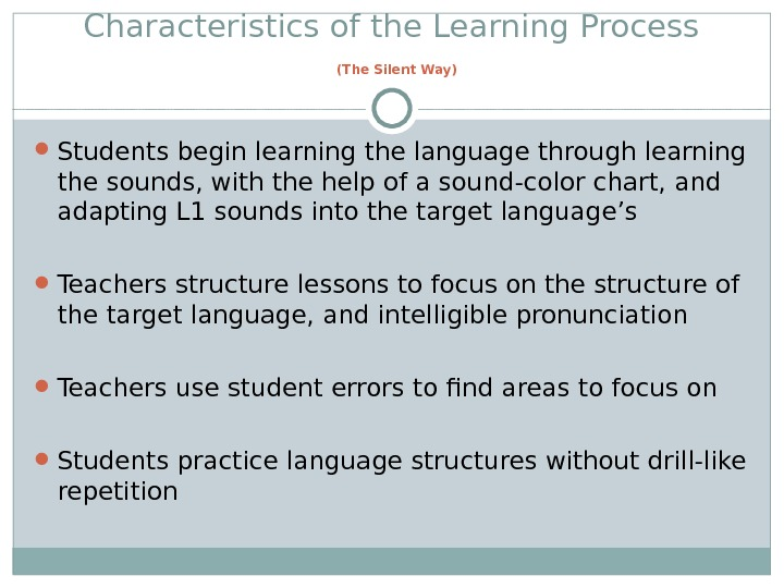 Characteristics of the Learning Process  (The Silent Way) Students begin learning the language through learning