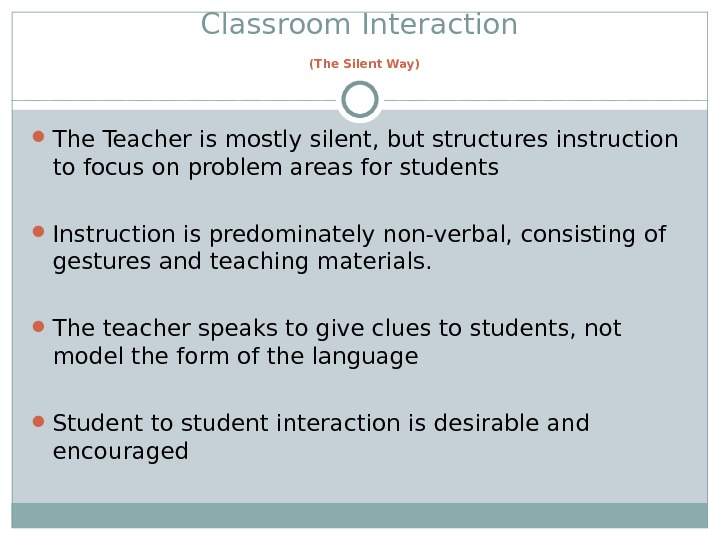 Classroom Interaction  (The Silent Way) The Teacher is mostly silent, but structures instruction to focus