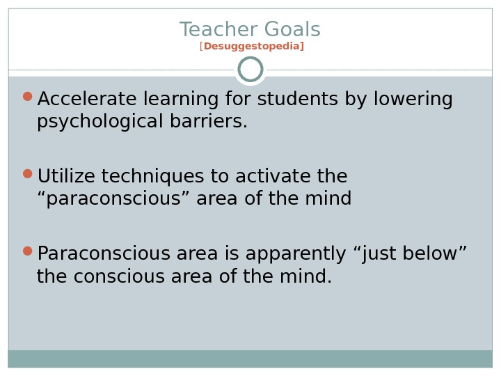 Teacher Goals [ Desuggestopedia] Accelerate learning for students by lowering psychological barriers.  Utilize techniques to