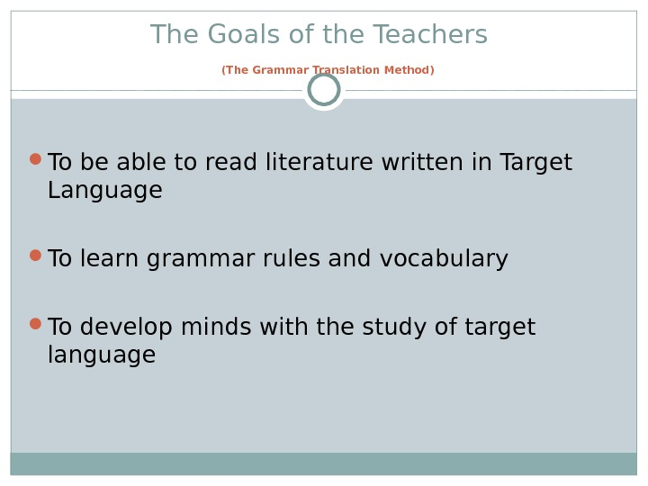 The Goals of the Teachers  (The Grammar Translation Method) To be able to read literature