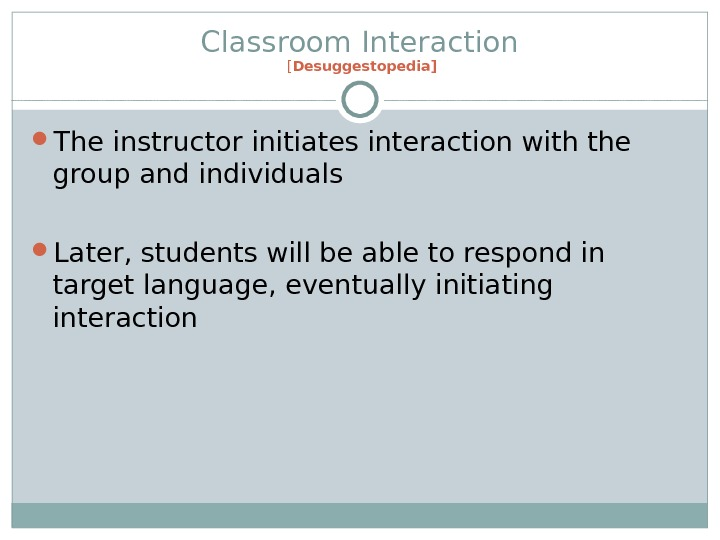 Classroom Interaction [ Desuggestopedia] The instructor initiates interaction with the group and individuals Later, students will