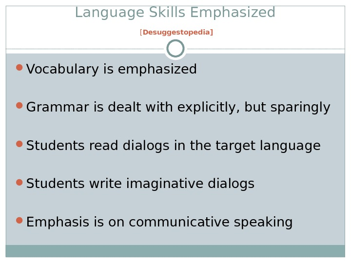 Language Skills Emphasized [ Desuggestopedia] Vocabulary is emphasized Grammar is dealt with explicitly, but sparingly Students