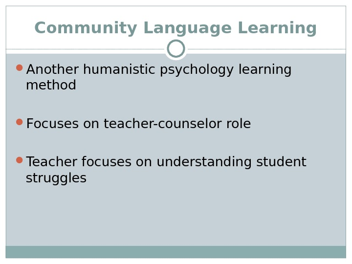 Community Language Learning Another humanistic psychology learning method Focuses on teacher-counselor role Teacher focuses on understanding