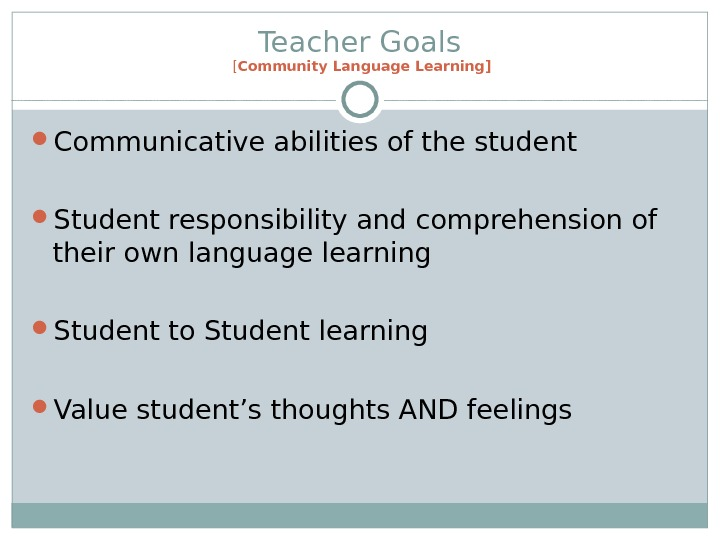 Teacher Goals [ Community Language Learning] Communicative abilities of the student Student responsibility and comprehension of